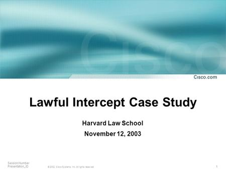 1 © 2002, Cisco Systems, Inc. All rights reserved. Session Number Presentation_ID Lawful Intercept Case Study Harvard Law School November 12, 2003.