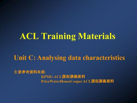 Unit C: Analysing data characteristics 主要參考資料來源 : KPMG ACL 課程講義資料 PriceWaterHouseCooper ACL 課程講義資料 ACL Training Materials.