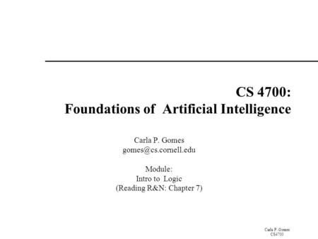 Carla P. Gomes CS4700 CS 4700: Foundations of Artificial Intelligence Carla P. Gomes Module: Intro to Logic (Reading R&N: Chapter.