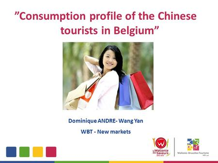 """Consumption profile of the Chinese tourists in Belgium"" Dominique ANDRE- Wang Yan WBT - New markets."