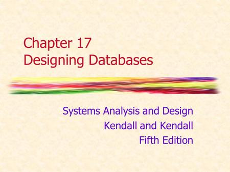 Chapter 17 Designing Databases Systems Analysis and Design Kendall and Kendall Fifth Edition.