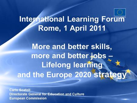 International Learning Forum Rome, 1 April 2011 More and better skills, more and better jobs – Lifelong learning and the Europe 2020 strategy Carlo Scatoli.