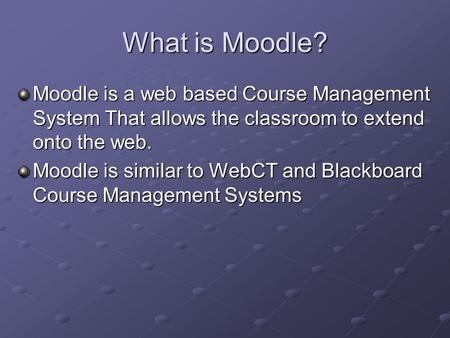 What is Moodle? Moodle is a web based Course Management System That allows the classroom to extend onto the web. Moodle is similar to WebCT and Blackboard.