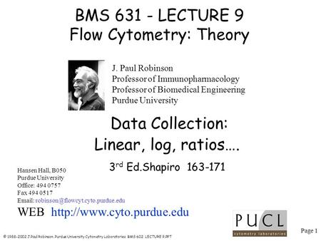 Page 1 © 1988-2002 J.Paul Robinson, Purdue University Cytometry Laboratories BMS 602 LECTURE 9.PPT BMS 631 - LECTURE 9 Flow Cytometry: Theory Hansen Hall,
