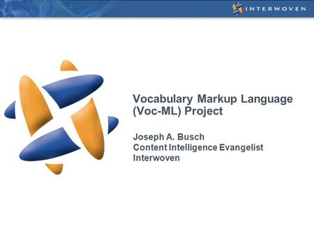 Vocabulary Markup Language (Voc-ML) Project Joseph A. Busch Content Intelligence Evangelist Interwoven.
