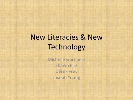 New Literacies & New Technology Michelle Gornbein Shawn Ellis Derek Frey Joseph Young.