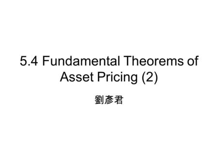 5.4 Fundamental Theorems of Asset Pricing (2) 劉彥君.