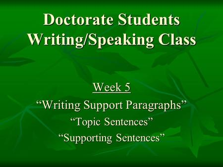 "Doctorate Students Writing/Speaking Class Week 5 ""Writing Support Paragraphs"" ""Topic Sentences"" ""Supporting Sentences"""