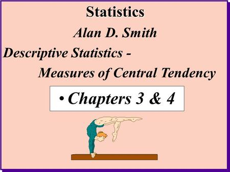 Chapters 3 & 4 Alan D. Smith Descriptive Statistics -