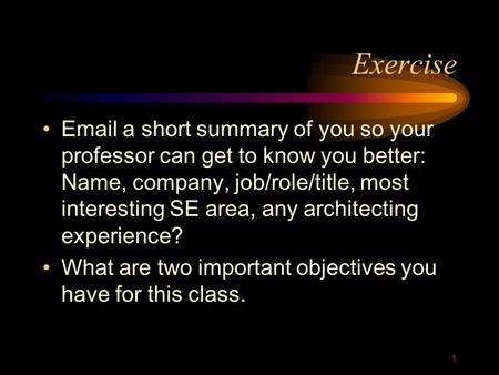 1 Exercise Email a short summary of you so your professor can get to know you better: Name, company, job/role/title, most interesting SE area, any architecting.