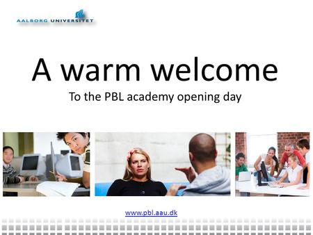 A warm welcome To the PBL academy opening day www.pbl.aau.dk.