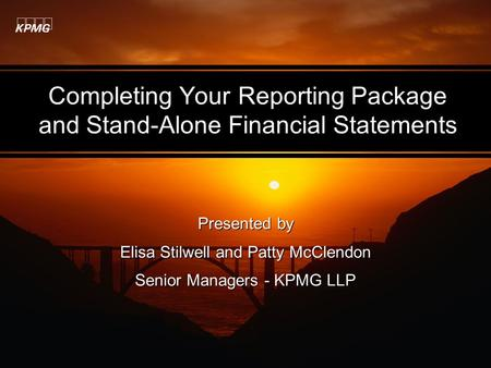 Completing Your Reporting Package and Stand-Alone Financial Statements Presented by Elisa Stilwell and Patty McClendon Senior Managers - KPMG LLP Presented.