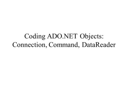 Coding ADO.NET Objects: Connection, Command, DataReader.