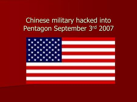 Chinese military hacked into Pentagon September 3 rd 2007.