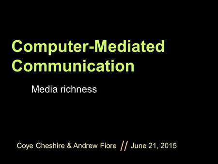 Coye Cheshire & Andrew Fiore June 21, 2015 // Computer-Mediated Communication Media richness.