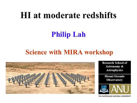 HI at moderate redshifts Philip Lah Science with MIRA workshop Research School of Astronomy & Astrophysics Mount Stromlo Observatory.