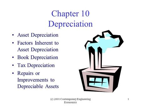 (c) 2001 Contemporary Engineering Economics 1 Chapter 10 Depreciation Asset Depreciation Factors Inherent to Asset Depreciation Book Depreciation Tax Depreciation.