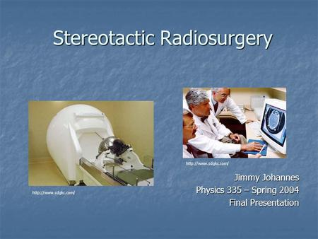 Stereotactic Radiosurgery Jimmy Johannes Physics 335 – Spring 2004 Final Presentation