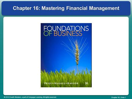 © 2013 South-Western, a part of Cengage Learning. All rights reserved. Chapter 16 | Slide 1 Chapter 16: Mastering Financial Management.