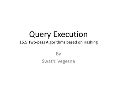 Query Execution 15.5 Two-pass Algorithms based on Hashing By Swathi Vegesna.