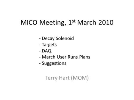 MICO Meeting, 1 st March 2010 Terry Hart (MOM) - Decay Solenoid - Targets - DAQ - March User Runs Plans - Suggestions.
