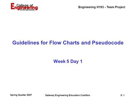 Engineering H193 - Team Project Gateway Engineering Education Coalition P. 1 Spring Quarter 2007 Guidelines for Flow Charts and Pseudocode Week 5 Day 1.