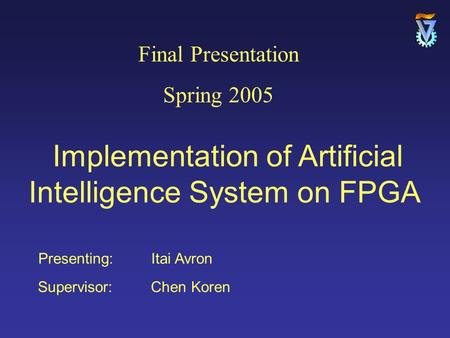 Presenting: Itai Avron Supervisor: Chen Koren Final Presentation Spring 2005 Implementation of Artificial Intelligence System on FPGA.