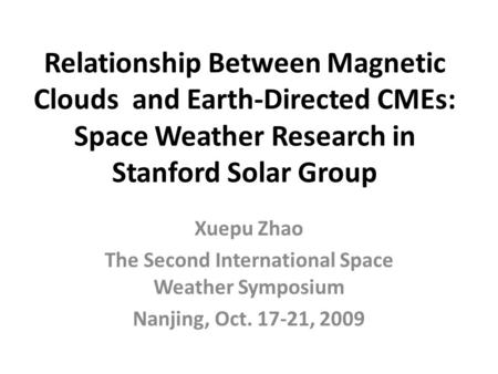 Relationship Between Magnetic Clouds and Earth-Directed CMEs: Space Weather Research in Stanford Solar Group Xuepu Zhao The Second International Space.