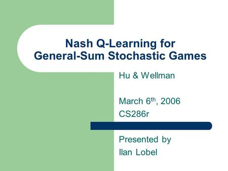 Nash Q-Learning for General-Sum Stochastic Games Hu & Wellman March 6 th, 2006 CS286r Presented by Ilan Lobel.