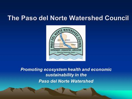 The Paso del Norte Watershed Council Promoting ecosystem health and economic sustainability in the Paso del Norte Watershed.