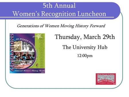 5th Annual Women's Recognition Luncheon Thursday, March 29th The University Hub 12:00pm Generations of Women Moving History Forward.