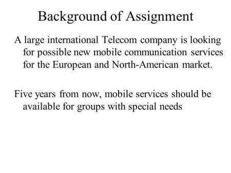 Background of Assignment A large international Telecom company is looking for possible new mobile communication services for the European and North-American.