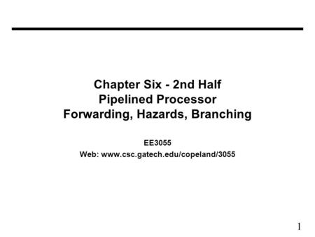 1 Chapter Six - 2nd Half Pipelined Processor Forwarding, Hazards, Branching EE3055 Web: www.csc.gatech.edu/copeland/3055.