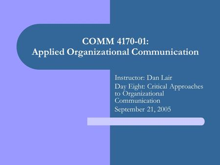 COMM 4170-01: Applied Organizational Communication Instructor: Dan Lair Day Eight: Critical Approaches to Organizational Communication September 21, 2005.