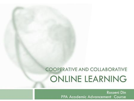 COOPERATIVE AND COLLABORATIVE ONLINE LEARNING Rosseni Din PPA Academic Advancement Course.
