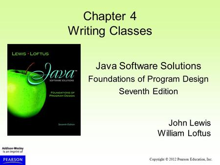 Copyright © 2012 Pearson Education, Inc. Chapter 4 Writing Classes Java Software Solutions Foundations of Program Design Seventh Edition John Lewis William.