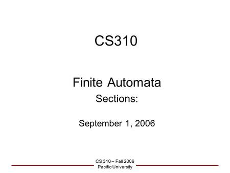 CS 310 – Fall 2006 Pacific University CS310 Finite Automata Sections: September 1, 2006.