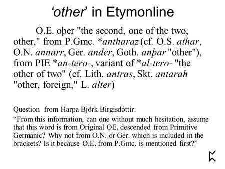 'other' in Etymonline O.E. oþer the second, one of the two, other, from P.Gmc. *antharaz (cf. O.S. athar, O.N. annarr, Ger. ander, Goth. anþar other),