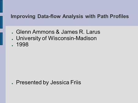 Improving Data-flow Analysis with Path Profiles ● Glenn Ammons & James R. Larus ● University of Wisconsin-Madison ● 1998 ● Presented by Jessica Friis.
