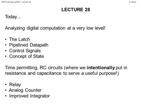S. RossEECS 40 Spring 2003 Lecture 28 Today… Analyzing digital computation at a very low level! The Latch Pipelined Datapath Control Signals Concept of.