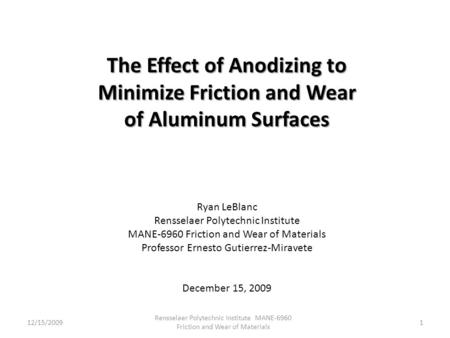 The Effect of Anodizing to Minimize Friction and Wear of Aluminum Surfaces Ryan LeBlanc Rensselaer Polytechnic Institute MANE-6960 Friction and Wear of.