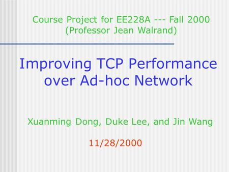 Improving TCP Performance over Ad-hoc Network 11/28/2000 Xuanming Dong, Duke Lee, and Jin Wang Course Project for EE228A --- Fall 2000 (Professor Jean.