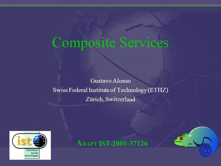 A DAPT IST-2001-37126 Composite Services Gustavo Alonso Swiss Federal Institute of Technology (ETHZ) Zürich, Switzerland.