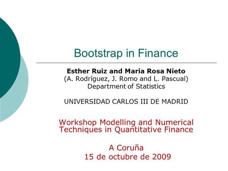 Bootstrap in Finance Esther Ruiz and Maria Rosa Nieto (A. Rodríguez, J. Romo and L. Pascual) Department of Statistics UNIVERSIDAD CARLOS III DE MADRID.