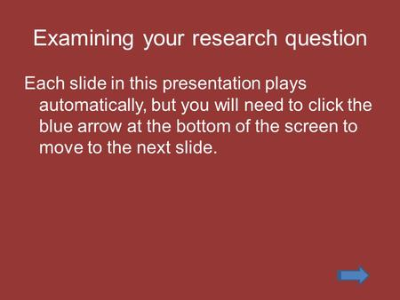 Examining your research question Each slide in this presentation plays automatically, but you will need to click the blue arrow at the bottom of the screen.