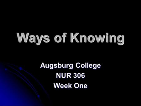 Ways of Knowing Augsburg College NUR 306 Week One.