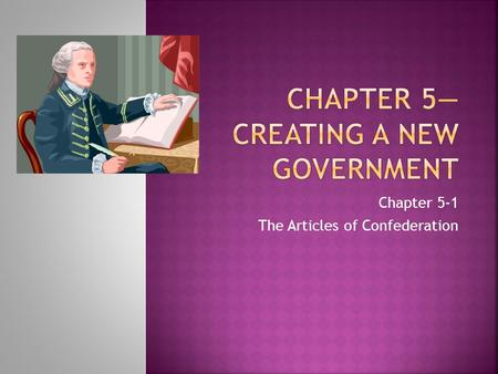Chapter 5-1 The Articles of Confederation.  While the revolution was going on, states were setting up new governments  Most wrote new state constitutions.