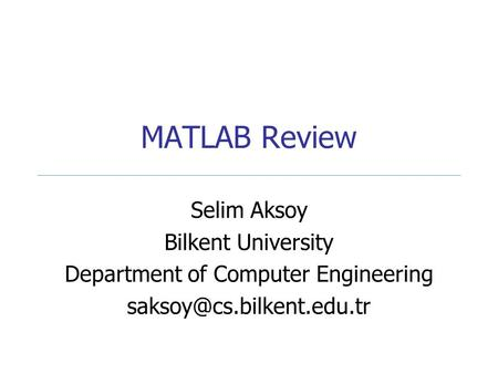 MATLAB Review Selim Aksoy Bilkent University Department of Computer Engineering