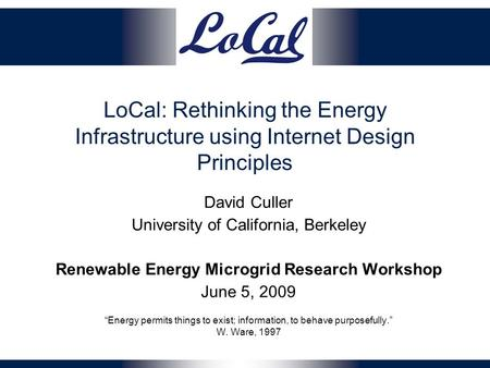 LoCal: Rethinking the Energy Infrastructure using Internet Design Principles David Culler University of California, Berkeley Renewable Energy Microgrid.