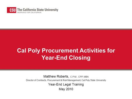 Cal Poly Procurement Activities for Year-End Closing Matthew Roberts, C.P.M., CPP, MBA Director of Contracts, Procurement & Risk Management, Cal Poly State.